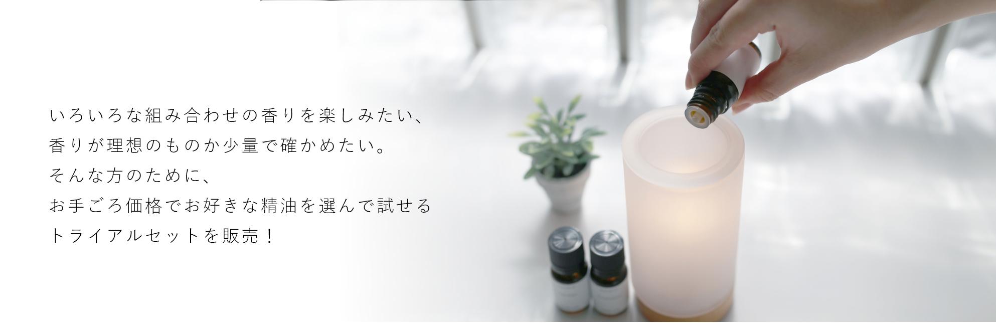 いろいろな組み合わせの香りを楽しみたい、香りが理想のものか少量で確かめたい。そんな方のために、お手頃価格でお好きな精油を選んで試せるトライアルセットを販売